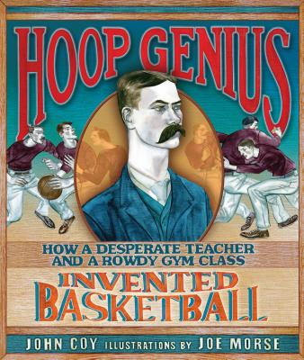 Hoop Genius: How a Desperate Teacher and a Rowdy Gym Class Invented Basketball - Coy, John