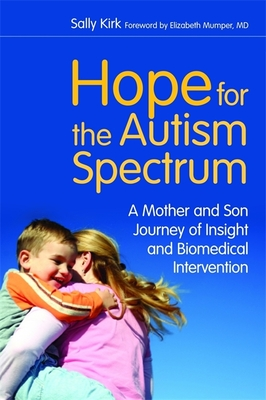 Hope for the Autism Spectrum: A Mother and Son Journey of Insight and Biomedical Intervention - Kirk, Sally
