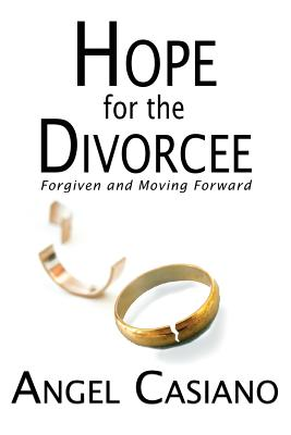 Hope for the Divorcee: Forgiven and Moving Forward - Casiano, Angel