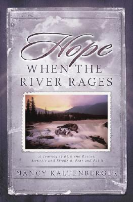 Hope When the River Rages: A Journey of Risk and Rescue, Struggle and Strength, Fear and Faith - Kaltenberger, Nancy