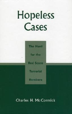 Hopeless Cases: The Hunt for the Red Scare Terrorist Bombers - McCormick, Charles H