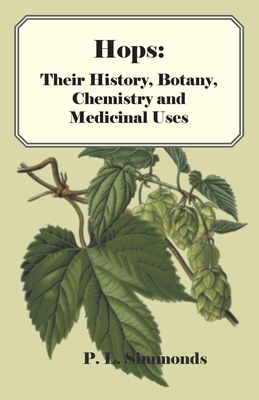 Hops: Their History, Botany, Chemistry and Medicinal Uses - Simmonds, P. L.