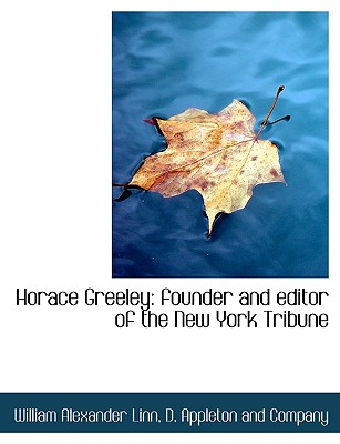 Horace Greeley: Founder and Editor of the New York Tribune - Linn, William Alexander, and D Appleton & Co (Creator), and D Appleton and Co (Creator)
