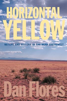 Horizontal Yellow: Nature and History in the Near Southwest - Flores, Dan