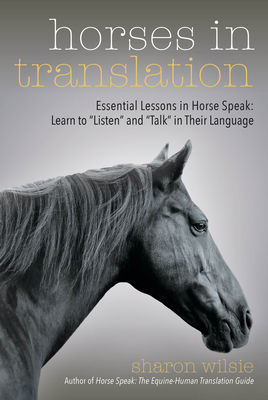 "Horses in Translation: Essential Lessons in Horse Speak: Learn to ""listen"" and ""talk"" in Their Language - Wilsie, Sharon"