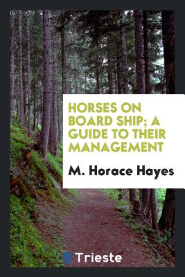 Horses on Board Ship; A Guide to Their Management - Hayes, M Horace