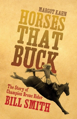 Horses That Buck: The Story of Champion Bronc Rider Bill Smith - Kahn, Margot