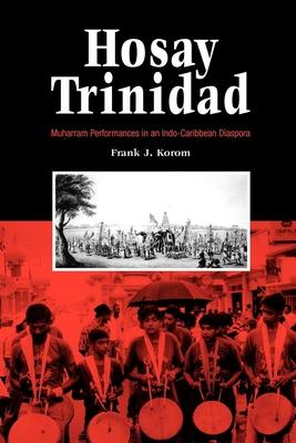Hosay Trinidad: Muharram Performances in an Indo--Caribbean Diaspora - Korom, Frank J, Ph.D.