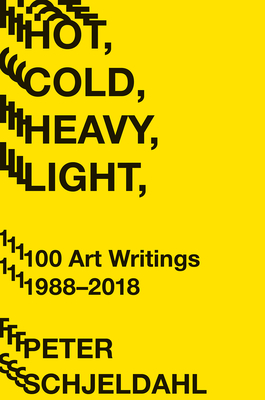 Hot, Cold, Heavy, Light, 100 Art Writings 1988-2018 - Schjeldahl, Peter, and Earnest, Jarrett (Introduction by)