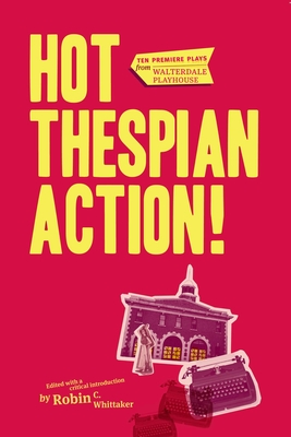 Hot Thespian Action!: Ten Premier Plays from Walterdale Playhouse - Whittaker, Robin C (Editor)