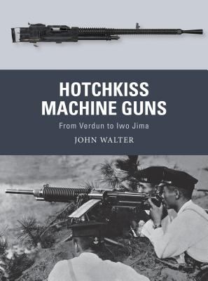 Hotchkiss Machine Guns: From Verdun to Iwo Jima - Walter, John