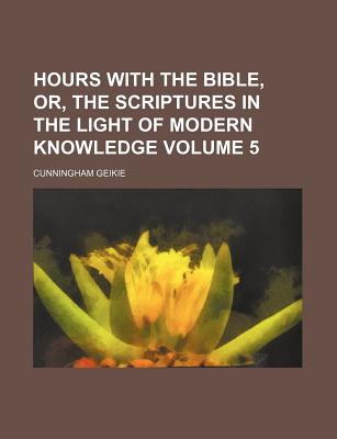 Hours with the Bible, Or, the Scriptures in the Light of Modern Knowledge Volume 5 - Geikie, Cunningham