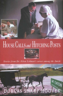 House Calls and Hitching Posts: Stories from Dr. Elton Lehman's Career Among the Amish - Hoover, Dorcas