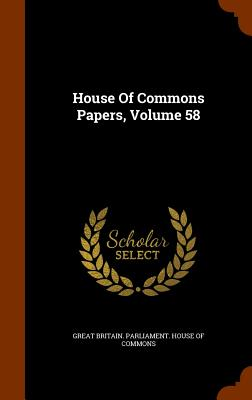 House of Commons Papers, Volume 58 - Great Britain Parliament House of Comm (Creator)