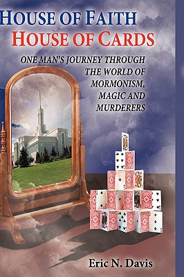 House of Faith House of Cards: One Man's Journey Through the World of Mormonism, Magic, and Murderers - Davis, Eric N