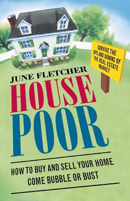 House Poor: How to Buy and Sell Your Home Come Bubble or Bust - Fletcher, June