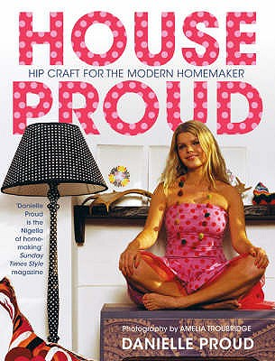 House Proud: Hip Craft for the Modern Homemaker - Proud, Danielle