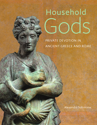 Household Gods: Private Devotion in Ancient Greece and Rome - Sofroniew, Alexandra