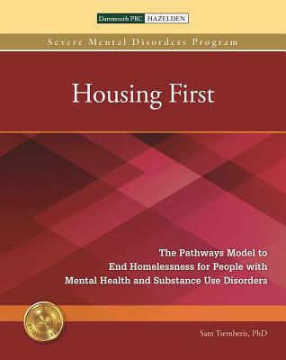Housing First: The Pathways Model to End Homelessness for People with Mental Health and Substance Use Disorders - Tsemberis, Sam, PH.D.