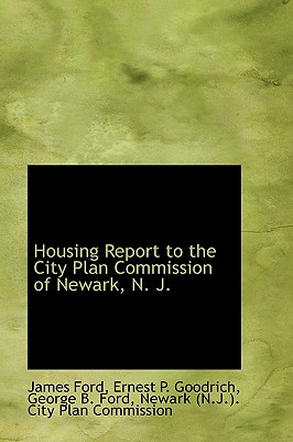 Housing Report to the City Plan Commission of Newark, N. J. - Ford, Ernest P Goodrich George B Ford
