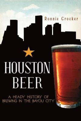 Houston Beer: A Heady History of Brewing in the Bayou City - Crocker, Ronnie