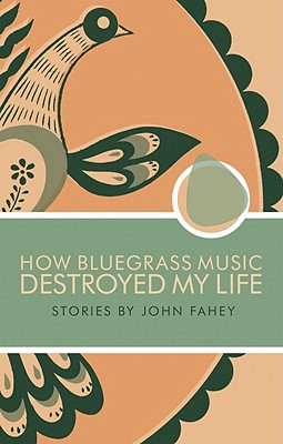 How Bluegrass Music Destroyed My Life - Fahey, John