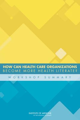 How Can Health Care Organizations Become More Health Literate?: Workshop Summary - Institute of Medicine, and Board on Population Health and Public Health Practice, and Roundtable on Health Literacy