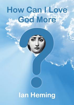 How Can I Love God More? - Heming, Ian
