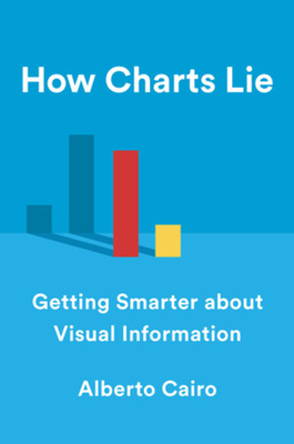 How Charts Lie: Getting Smarter about Visual Information - Cairo, Alberto