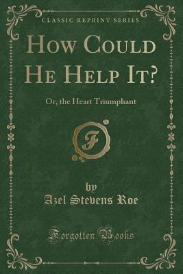 How Could He Help It?: Or, the Heart Triumphant (Classic Reprint) - Roe, Azel Stevens