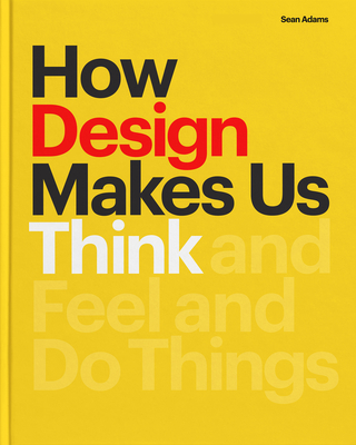 How Design Makes Us Think: And Feel and Do Things - Adams, Sean