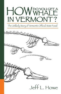 How Do You Get a Whale in Vermont?: The Unlikely Story of Vermont's State Fossil - Howe, Jeff L