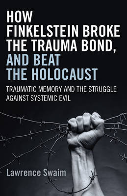 How Finkelstein Broke the Trauma Bond, and Beat the Holocaust: Traumatic Memory and the Struggle Against Systemic Evil - Swaim, Lawrence