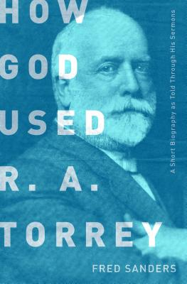 How God Used R.A. Torrey: A Short Biography as Told Through His Sermons - Sanders, Fred