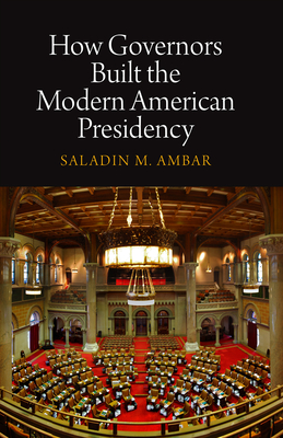 How Governors Built the Modern American Presidency - Ambar, Saladin M
