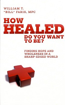 How Healed Do You Want to Be?: Finding Hope and Wholeness in a Sharp-Edged World - Bill