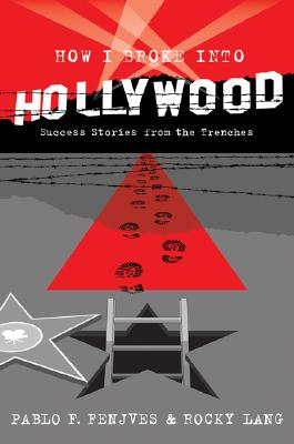 How I Broke Into Hollywood: Success Stories from the Trenches - Fenjves, Pablo F, and Lang, Rocky