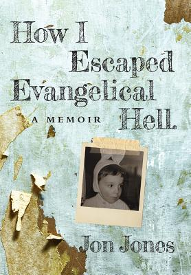 How I Escaped Evangelical Hell: A Memoir - Jones, Jon
