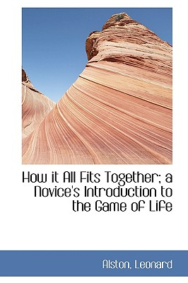 How It All Fits Together; A Novice's Introduction to the Game of Life - Leonard, Alston