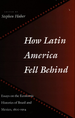 How Latin America Fell Behind: Essays on the Economic Histories of Brazil and Mexico - Haber, Stephen (Editor)