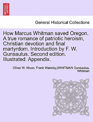 How Marcus Whitman Saved Oregon. a True Romance of Patriotic Heroism, Christian Devotion and Final Martyrdom. Introduction by F. W. Gunsaulus. Second Edition. Illustrated. Appendix. - Nixon, Oliver W, and Gunsaulus, Frank Wakeley, and Whitman