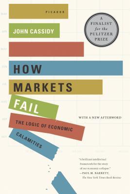 How Markets Fail: The Logic of Economic Calamities - Cassidy, John