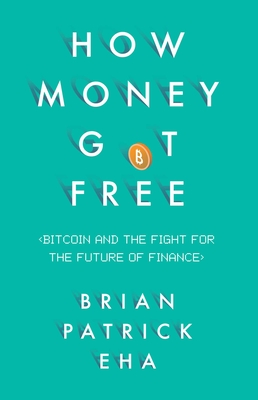 How Money Got Free: Bitcoin and the Fight for the Future of Finance - Eha, Brian Patrick