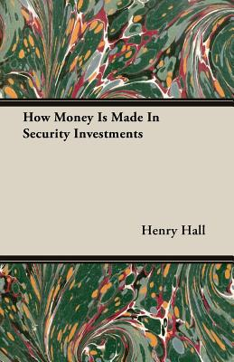 How Money Is Made in Security Investments - Hall, Henry