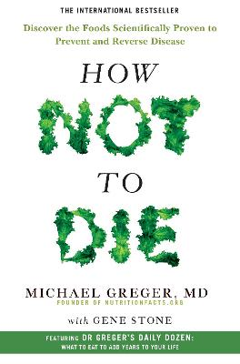 How Not to Die: Discover the Foods Scientifically Proven to Prevent and Reverse Disease - Greger, Michael, and Stone, Gene