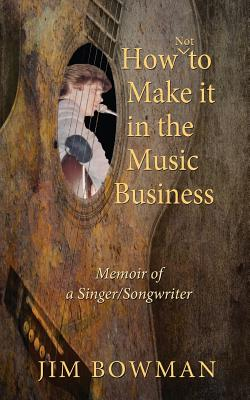How Not to Make It in the Music Business: Memoir of a Singer/Songwriter - Bowman, Jim