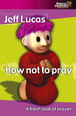 How Not to Pray: A Fresh Look at Prayer - Lucas, Jeff