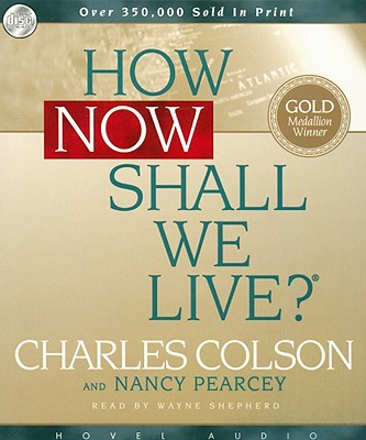 How Now Shall We Live? - Colson, Charles W, and Pearcey, Nancy, and Shepherd, Wayne (Read by)