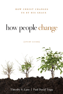 How People Change: How Christ Changes Us by His Grace - Lane, Timothy S, and Tripp, Paul David, M.DIV., D.Min., and Powlison, David (Contributions by)