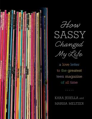 How Sassy Changed My Life: A Love Letter to the Greatest Teen Magazine of All Time - Jesella, Kara, and Meltzer, Marisa